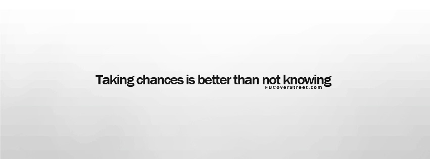 Taking Chances Is Better Than Not Knowing Facebook cover