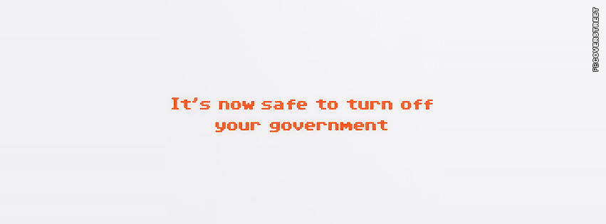 Its Now Safe To Turn Off Your Government  Facebook Cover
