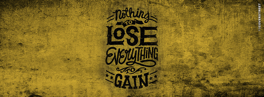 Nothing To Lose Everything To Gain  Facebook Cover
