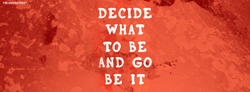 Decide What To Be And Go Be It Quote Facebook cover