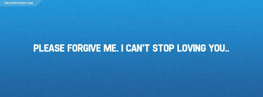 Please Forgive Me I Cant Stop Loving You Facebook Cover