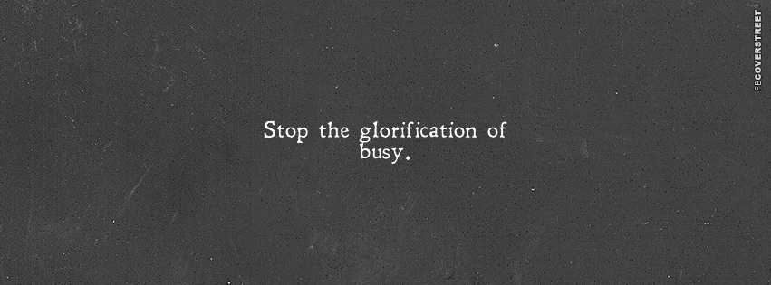 Stop The Glorification of Busy  Facebook Cover