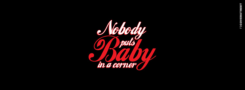 Nobody Puts Baby In A Corner  Facebook Cover