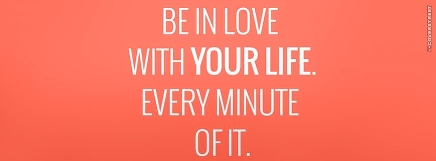 Be In Love With Every Minute of Your Life  Facebook Cover