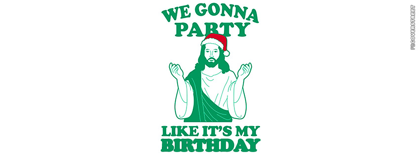 We Gonna Party Like Its My Birthday Christmas Jesus Christ  Facebook Cover