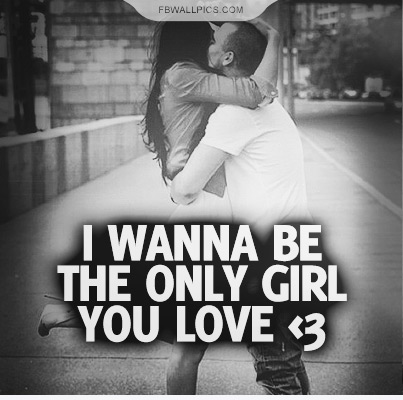 I Wanna Be The Only Girl You Love Quote Facebook picture