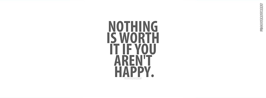Nothing Is Worth It If You Arent Happy  Facebook cover