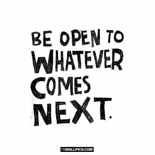 Be Open To Whatever Comes Next Advice Quote Facebook Picture