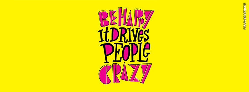 Be Happy It Drives People Crazy  Facebook cover