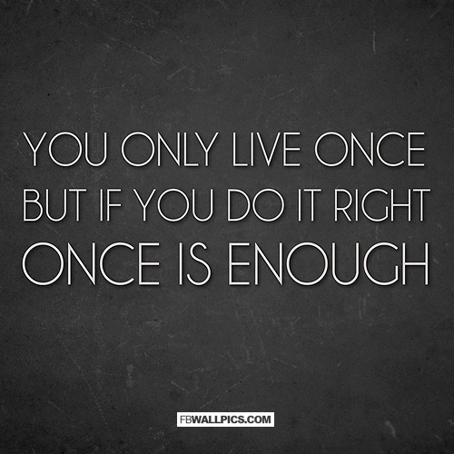 Living Once Is Enough If You Do It Right  Facebook picture