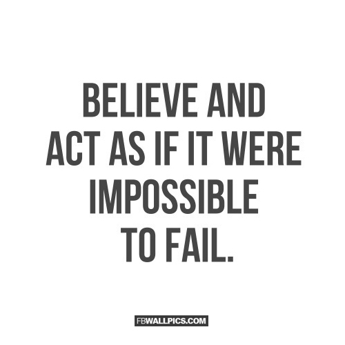 Believe and Act Like Its Impossible To Fail  Facebook picture