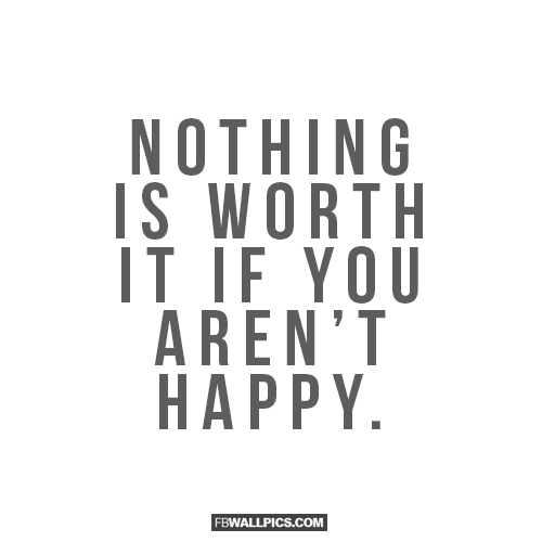 Nothing Is Worth It If You Arent Happy  Facebook picture