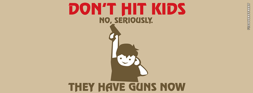 Dont Hit Kids They Have Guns Now  Facebook cover