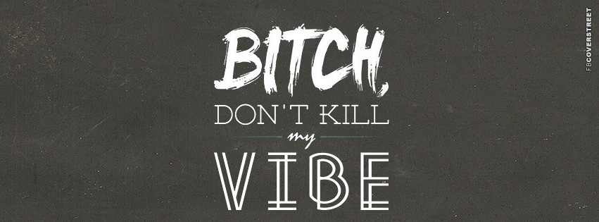 Bitch Dont Kill My Vibe  Facebook Cover