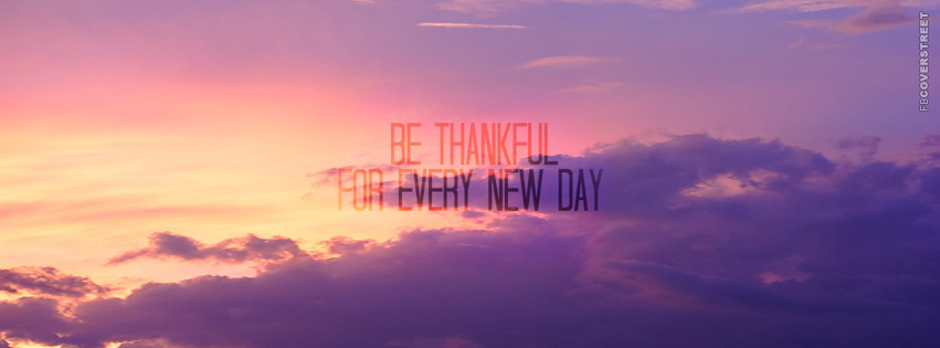 Be Thankful For Every New Day  Facebook Cover