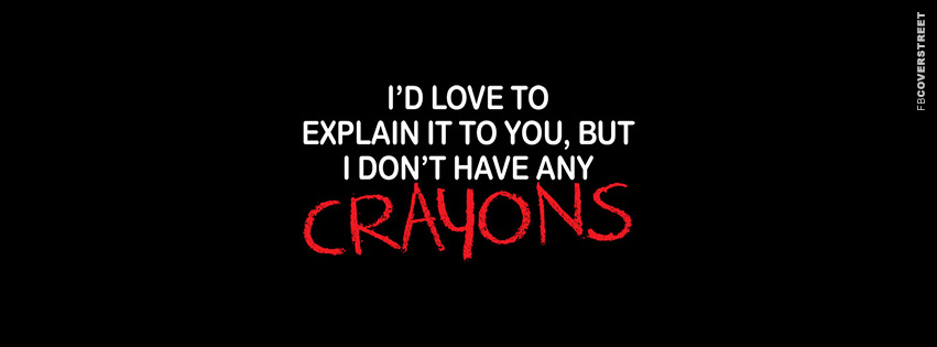 I Dont Have Any Crayons  Facebook Cover