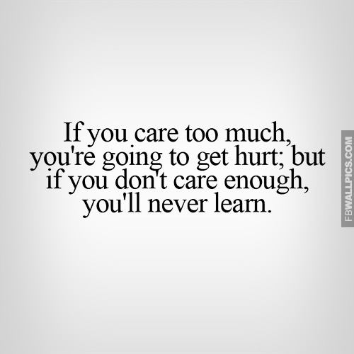 If You Care Too Much Youll Get Hurt Quote Facebook Picture