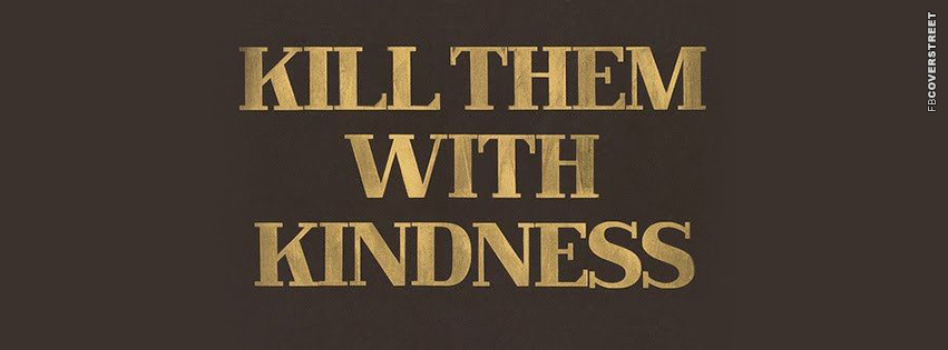Kill Them With Kindness  Facebook Cover