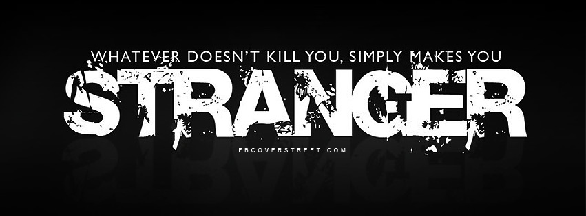 What Doesnt Kill You Makes You Stranger Facebook Cover