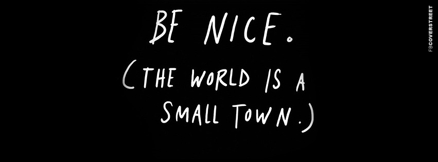 Be Nice The World Is A Small Town  Facebook cover