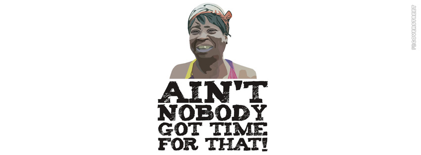Aint Nobody Got Time Fo That Meme  Facebook cover