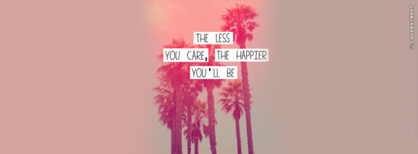 The Less You Care The Happier Youll Be Quote Facebook cover