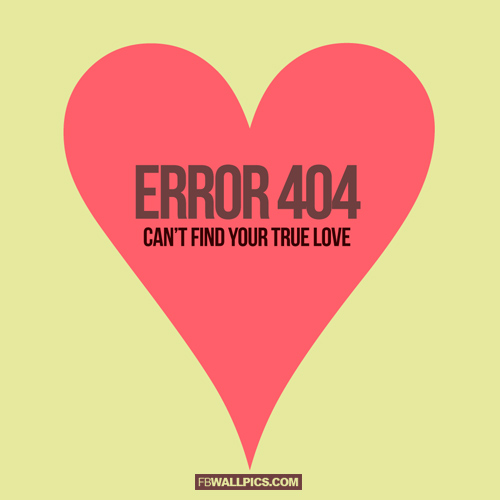 Error 404 Cant Find Your True Love  Facebook Pic