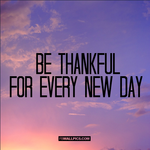 Be Thankful For Every New Day  Facebook picture