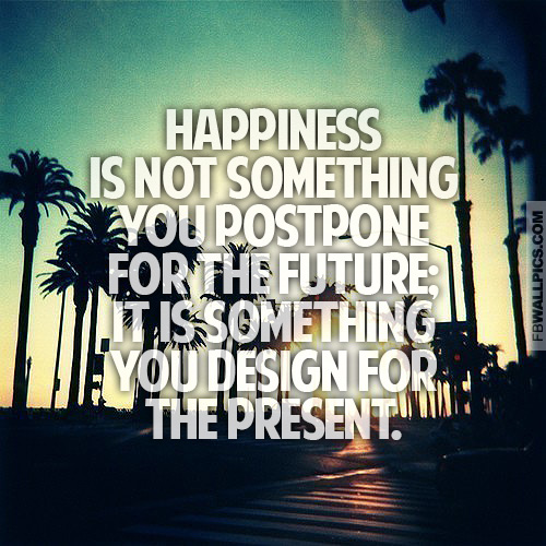 Dont Postpone Happiness For The Future Quote Facebook picture
