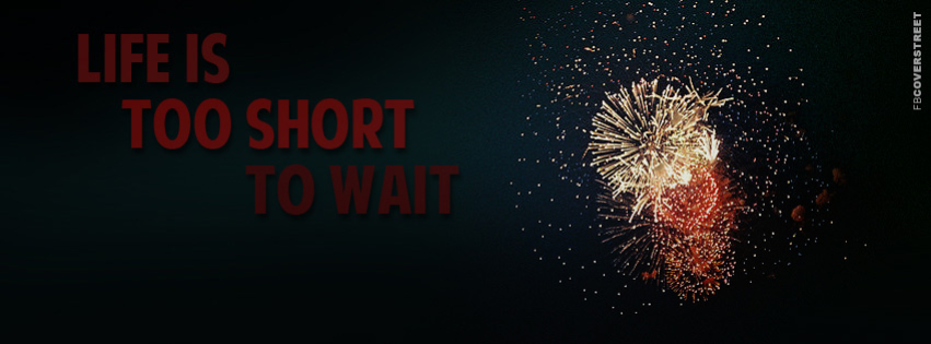 Life Is Too Short To Wait  Facebook cover
