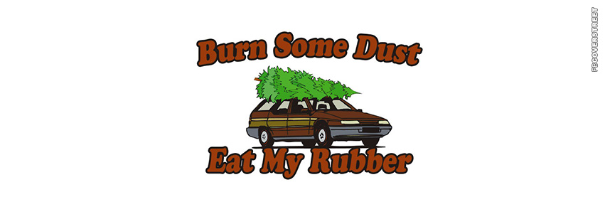 Burn Some Dust Eat My Rubber Clark Griswold  Facebook cover