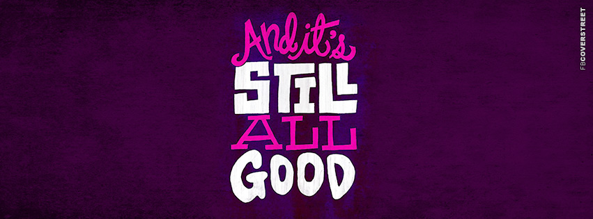 And Its Still All Good  Facebook Cover
