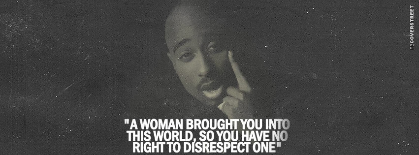 A Woman Brought You Into This World Tupac Shakur Quot  Facebook cover