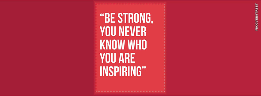 Be Strong You Never Who Youre Inspiring  Facebook cover