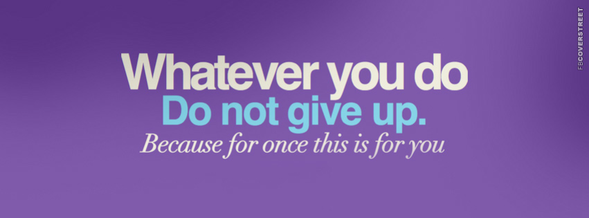 Whatever You Do Dont Give Up  Facebook cover