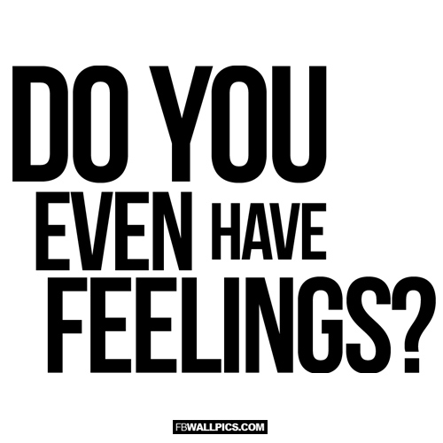 Do You Even Have Feelings  Facebook Pic