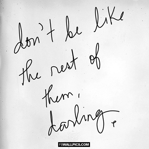 Dont Be Like The Rest of Them Darling  Facebook Pic