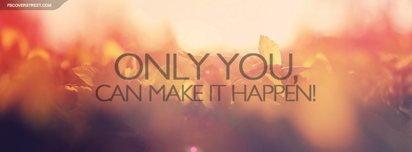 Only You Can Make It Happen Quote Facebook Cover