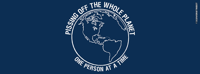 Pissing Off The Whole Planet  Facebook Cover