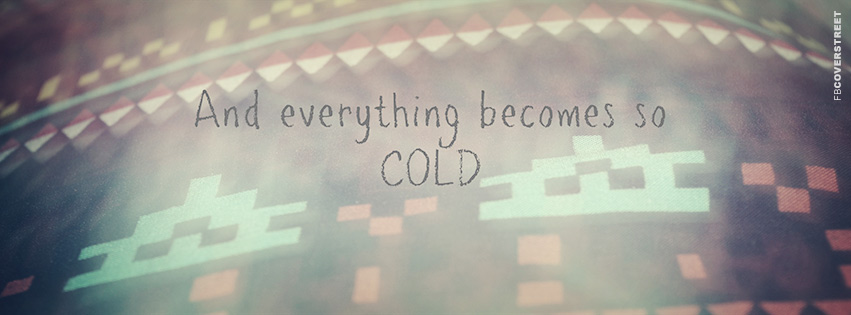 And Everything Becomes So Cold Quote  Facebook cover